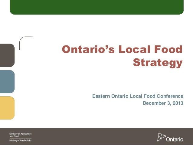 Ontario's Local Food Strategy Eastern Ontario Local Food Conference December 3, 2013