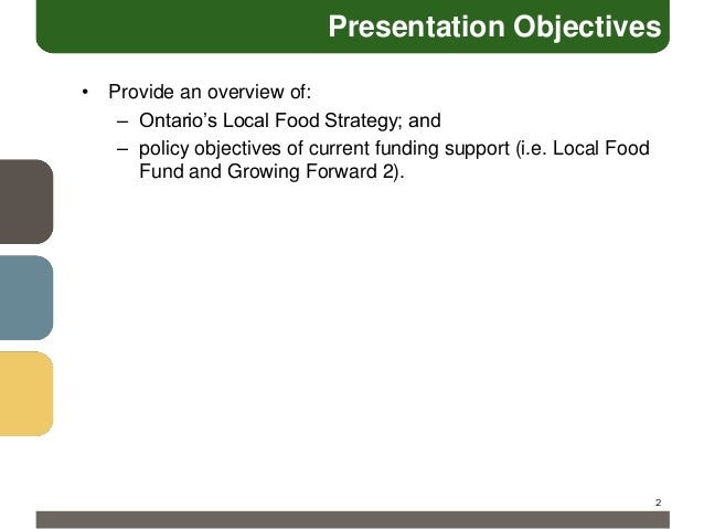 Presentation Objectives • Provide an overview of: – Ontario's Local Food Strategy; and – policy objectives of current fund...