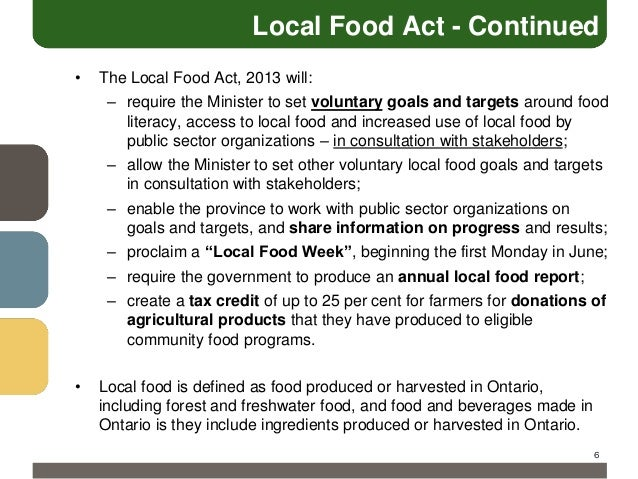 Local Food Act - Continued •  The Local Food Act, 2013 will: – require the Minister to set voluntary goals and targets aro...