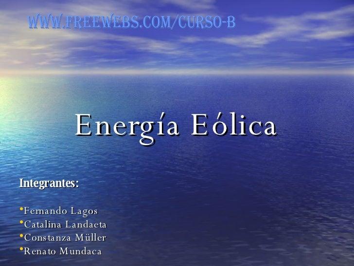 Energía Eólica   <ul><li>Integrantes: </li></ul><ul><li>Fernando Lagos </li></ul><ul><li>Catalina Landaeta </li></ul><ul><...