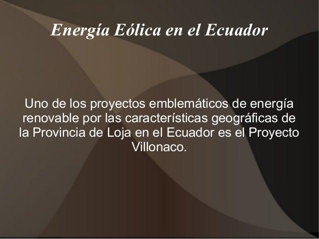 Energía Eólica en el EcuadorUno de los proyectos emblemáticos de energíarenovable por las características geográficas dela...