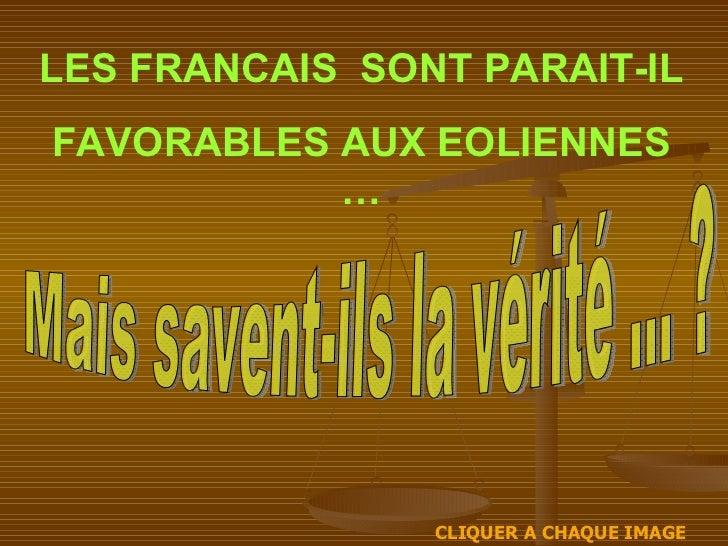 LES FRANCAIS  SONT PARAIT-IL FAVORABLES AUX EOLIENNES … CLIQUER A CHAQUE IMAGE Mais savent-ils la vérité ... ?