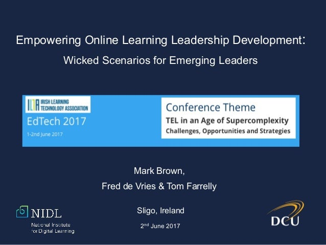Mark Brown, Fred de Vries & Tom Farrelly Sligo, Ireland 2nd June 2017 Empowering Online Learning Leadership Development: W...