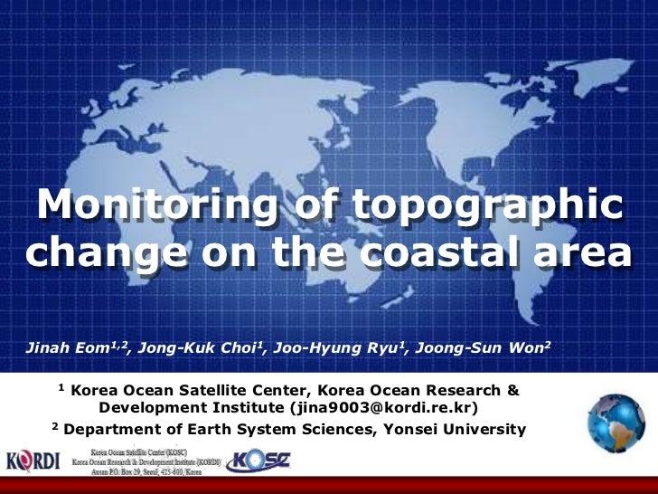 Monitoring of topographic change on the coastal area <br />Jinah Eom1,2, Jong-Kuk Choi1, Joo-Hyung Ryu1, Joong-Sun Won2<br...