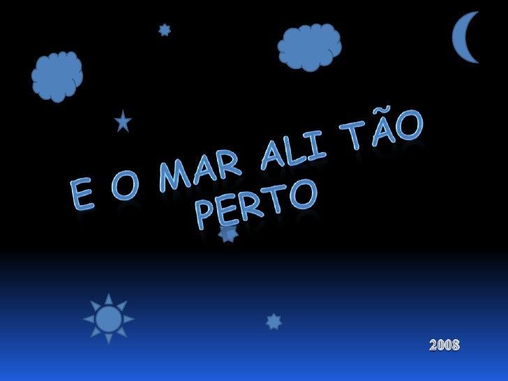 E O MAR ALI TÃO PERTO<br />2008<br />