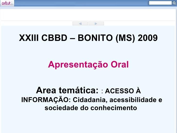 <ul><li>XXIII CBBD – BONITO (MS) 2009 </li></ul><ul><li>Apresentação Oral </li></ul><ul><li>Area temática:  : ACESSO À IN...
