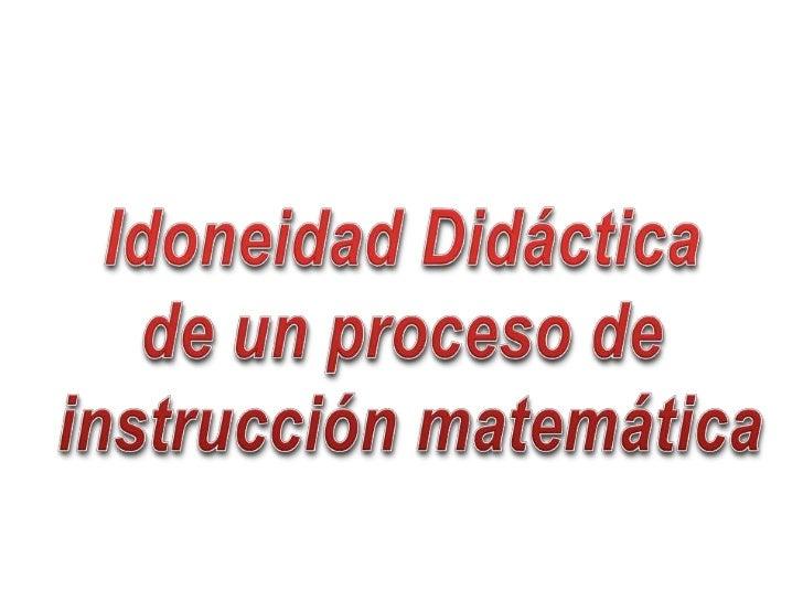 Idoneidad Didáctica <br />de un proceso de <br />instrucción matemática<br />