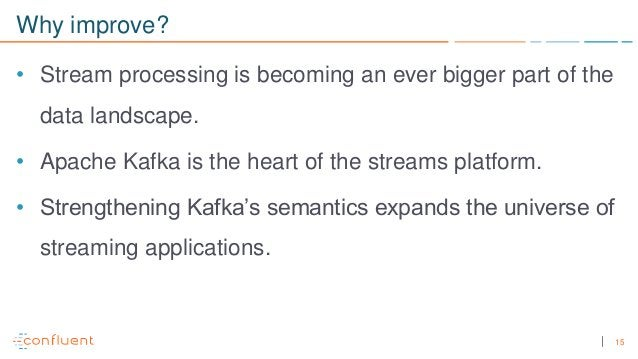 15 Why improve? • Stream processing is becoming an ever bigger part of the data landscape. • Apache Kafka is the heart of ...