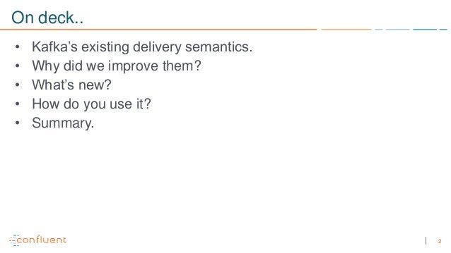 2 On deck.. • Kafka's existing delivery semantics. • Why did we improve them? • What's new? • How do you use it? • Summary.