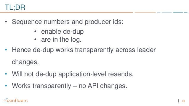 33 TL;DR • Sequence numbers and producer ids: • enable de-dup • are in the log. • Hence de-dup works transparently across ...