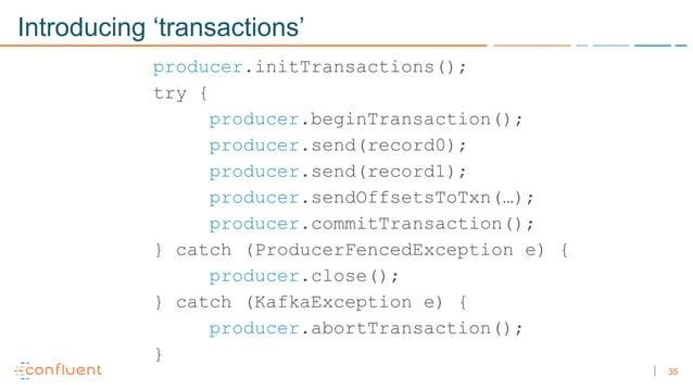 35 Introducing 'transactions' producer.initTransactions(); try { producer.beginTransaction(); producer.send(record0); prod...