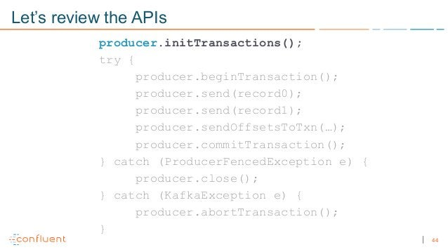 44 Let's review the APIs producer.initTransactions(); try { producer.beginTransaction(); producer.send(record0); producer....