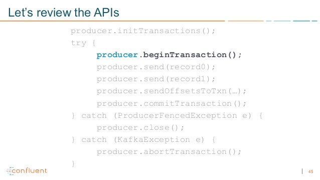 45 Let's review the APIs producer.initTransactions(); try { producer.beginTransaction(); producer.send(record0); producer....