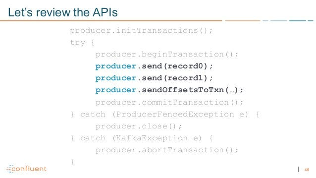 46 Let's review the APIs producer.initTransactions(); try { producer.beginTransaction(); producer.send(record0); producer....