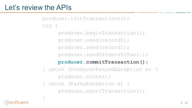 47 Let's review the APIs producer.initTransactions(); try { producer.beginTransaction(); producer.send(record0); producer....
