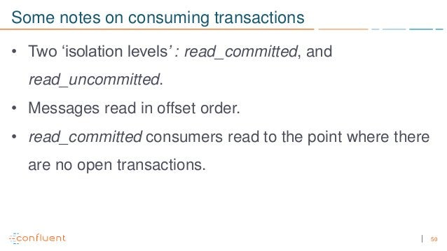 50 Some notes on consuming transactions • Two 'isolation levels' : read_committed, and read_uncommitted. • Messages read i...