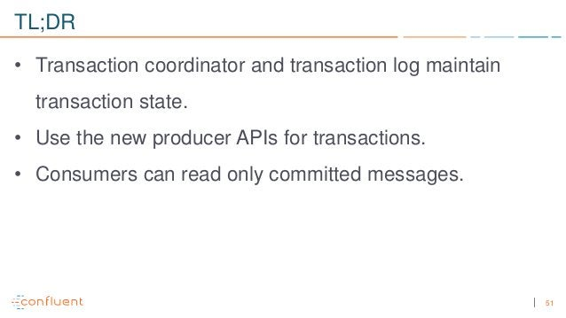 51 TL;DR • Transaction coordinator and transaction log maintain transaction state. • Use the new producer APIs for transac...