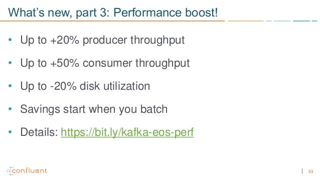 53 What's new, part 3: Performance boost! • Up to +20% producer throughput • Up to +50% consumer throughput • Up to -20% d...