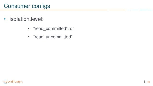 """64 Consumer configs • isolation.level: • """"read_committed"""", or • """"read_uncommitted"""""""