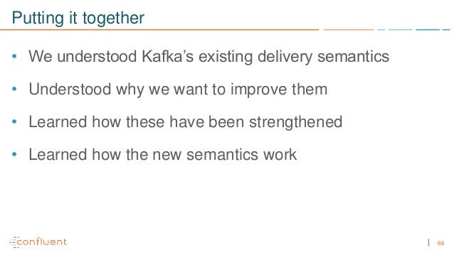66 Putting it together • We understood Kafka's existing delivery semantics • Understood why we want to improve them • Lear...