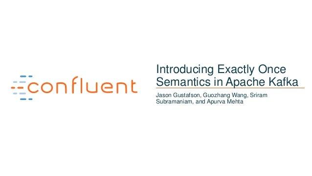 1 Introducing Exactly Once Semantics in Apache Kafka Jason Gustafson, Guozhang Wang, Sriram Subramaniam, and Apurva Mehta