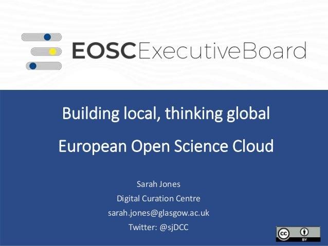 Building local, thinking global European Open Science Cloud . Sarah Jones Digital Curation Centre sarah.jones@glasgow.ac.u...