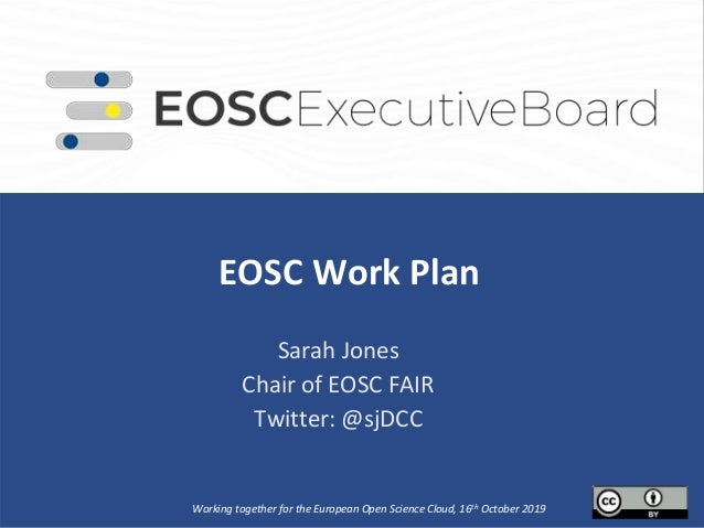 EOSC Work Plan. Sarah Jones Chair of EOSC FAIR Twitter: @sjDCC Working together for the European Open Science Cloud, 16th ...