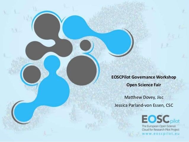 EOSCPilot Governance Workshop Open Science Fair Matthew Dovey, Jisc Jessica Parland-von Essen, CSC