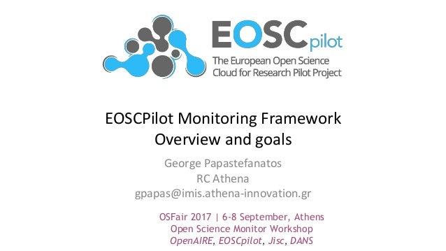 EOSCPilot Monitoring Framework Overview and goals George Papastefanatos RC Athena gpapas@imis.athena-innovation.gr OSFair ...