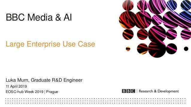BBC Media & AI Large Enterprise Use Case Luka Murn, Graduate R&D Engineer 11 April 2019 EOSC-hub Week 2019 | Prague