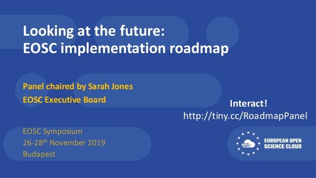 Looking at the future: EOSC implementation roadmap Panel chaired by Sarah Jones EOSC Executive Board EOSC Symposium 26-28t...