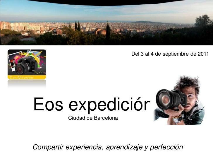 Del 3al4 de septiembre de 2011 <br />Eos expedición Ciudad de Barcelona<br />Compartir experiencia,aprendizajey perfec...