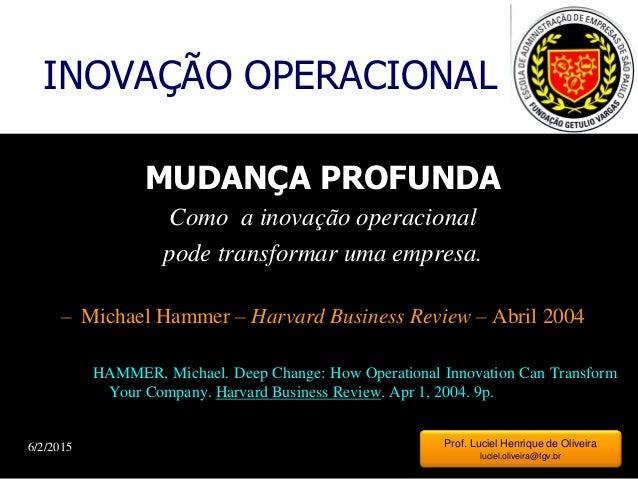 6/2/2015 1 INOVAÇÃO OPERACIONAL MUDANÇA PROFUNDA Como a inovação operacional pode transformar uma empresa. – Michael Hamme...