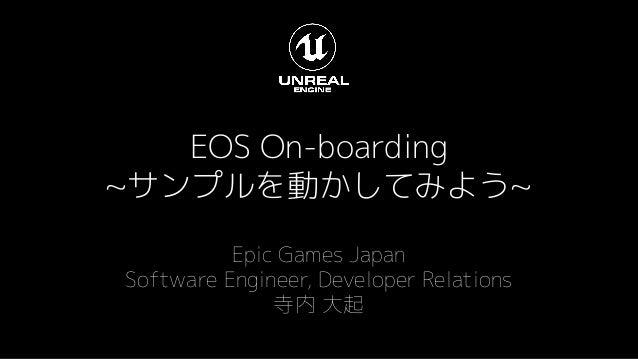 EOS On-boarding ~サンプルを動かしてみよう~ Epic Games Japan Software Engineer, Developer Relations 寺内 大起