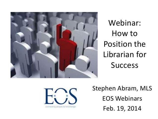 Webinar: How to Position the Librarian for Success Stephen Abram, MLS EOS Webinars Feb. 19, 2014