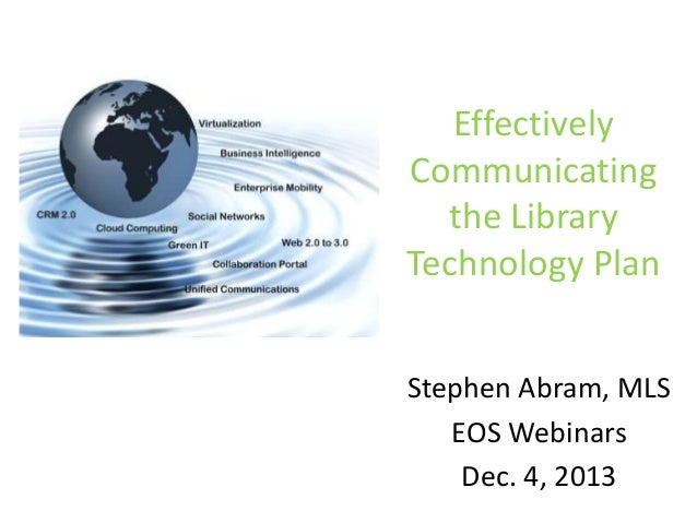 Effectively Communicating the Library Technology Plan Stephen Abram, MLS EOS Webinars Dec. 4, 2013