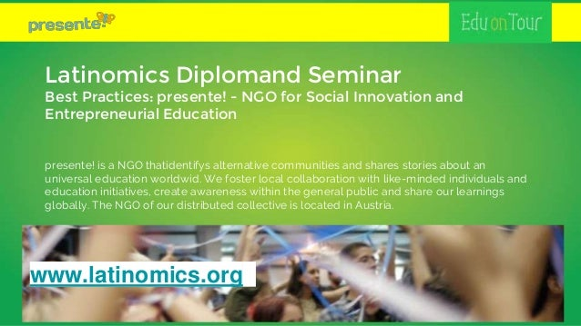 Latinomics Diplomand Seminar Best Practices: presente! - NGO for Social Innovation and Entrepreneurial Education presente!...