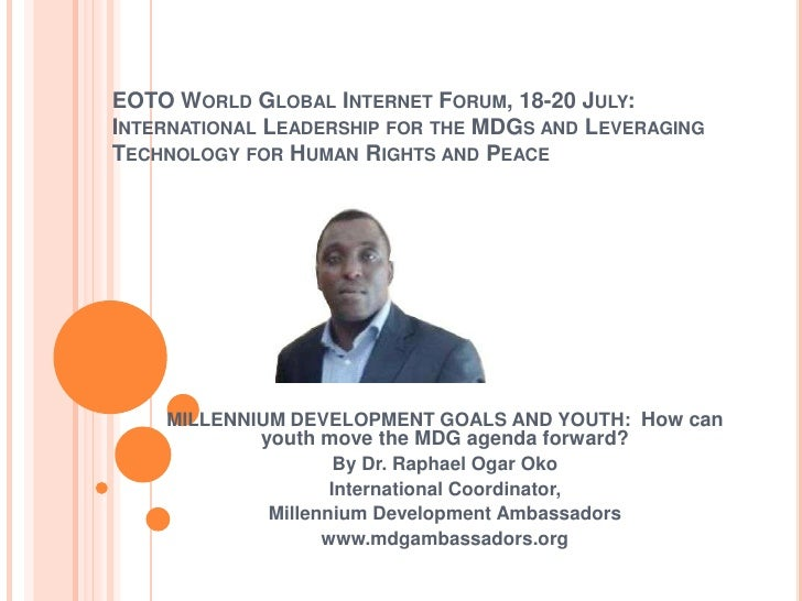 EOTO WORLD GLOBAL INTERNET FORUM, 18-20 JULY:INTERNATIONAL LEADERSHIP FOR THE MDGS AND LEVERAGINGTECHNOLOGY FOR HUMAN RIGH...