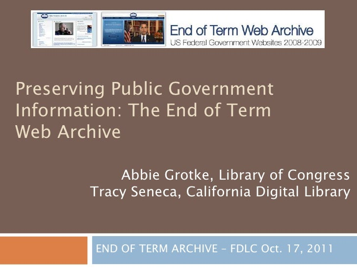 Preserving Public GovernmentInformation: The End of TermWeb Archive            Abbie Grotke, Library of Congress        Tr...
