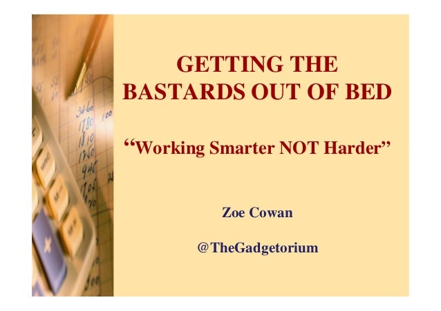 """GETTING THEBASTARDS OUT OF BED""""Working Smarter NOT Harder""""          Zoe Cowan       @TheGadgetorium"""