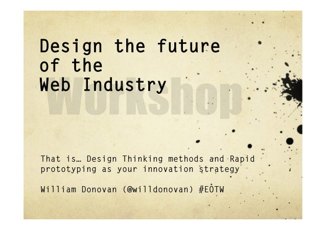Design the futureof theWeb IndustryThat is… Design Thinking methods and Rapidprototyping as your innovation strategyWillia...