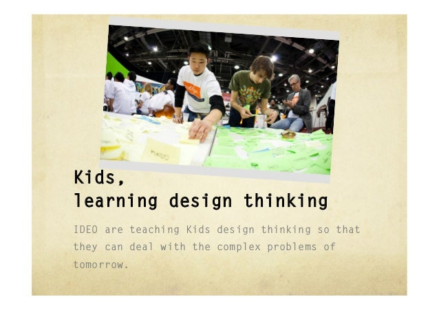 Kids,learning design thinkingIDEO are teaching Kids design thinking so thatthey can deal with the complex problems oftomor...