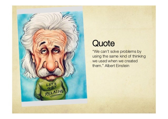 """Quote """"We can't solve problems byusing the same kind of thinkingwe used when we createdthem."""" Albert Einstein"""