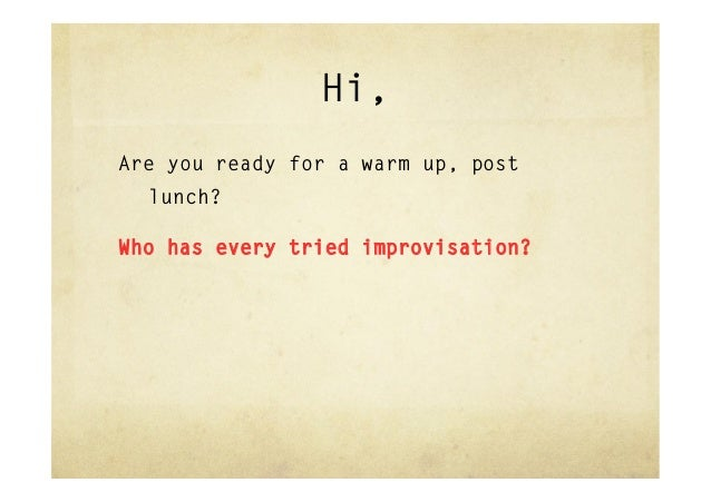 Hi,Are you ready for a warm up, post  lunch?Who has every tried improvisation?