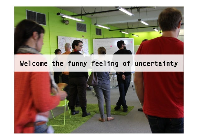 Welcome the funny feeling of uncertainty