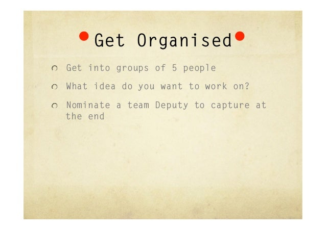 """Get Organised""""  Get into groups of 5 people""""  What idea do you want to work on?""""  Nominate a team Deputy to capture at ..."""
