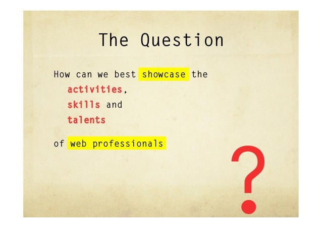 The QuestionHow can we best showcase the  activities,  skills and  talentsof web professionals                            ...