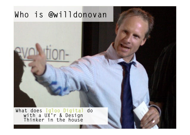 Who is @willdonovanWhat does Igloo Digital do   with a UX'r & Design   Thinker in the house
