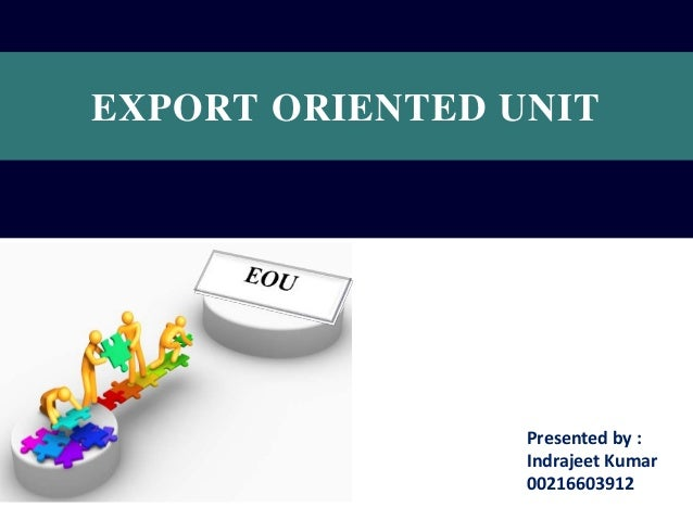 EXPORT ORIENTED UNIT  Presented by : Indrajeet Kumar 00216603912