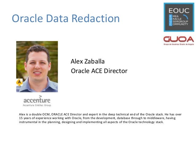 Oracle Data Redaction Alex Zaballa Oracle ACE Director Alex is a double OCM, ORACLE ACE Director and expert in the deep te...